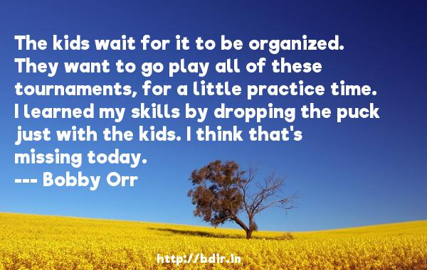 The kids wait for it to be organized. They want to go play all of these tournaments, for a little practice time. I learned my skills by dropping the puck just with the kids. I think that's missing today.  -   Bobby Orr     Quotes