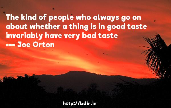 The kind of people who always go on about whether a thing is in good taste invariably have very bad taste  -   Joe Orton     Quotes
