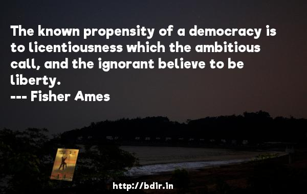 The known propensity of a democracy is to licentiousness which the ambitious call, and the ignorant believe to be liberty.  -   Fisher Ames     Quotes
