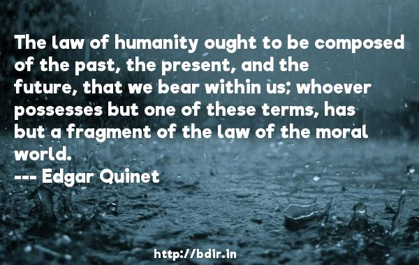 The law of humanity ought to be composed of the past, the present, and the future, that we bear within us; whoever possesses but one of these terms, has but a fragment of the law of the moral world.  -   Edgar Quinet     Quotes