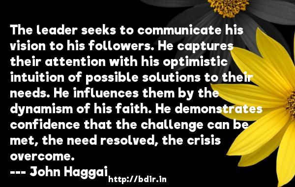 The leader seeks to communicate his vision to his followers. He captures their attention with his optimistic intuition of possible solutions to their needs. He influences them by the dynamism of his faith. He demonstrates confidence that the challenge can be met, the need resolved, the crisis overcome.  -   John Haggai     Quotes