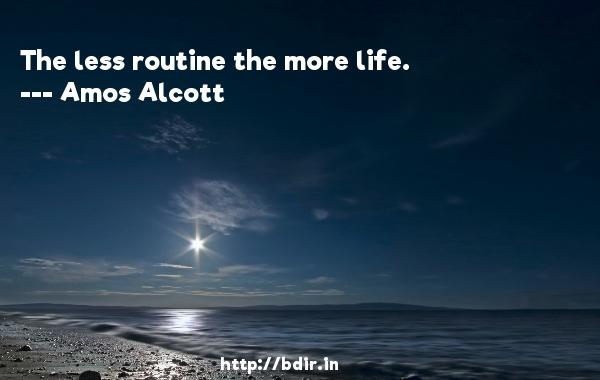 The less routine the more life.  -   Amos Alcott     Quotes