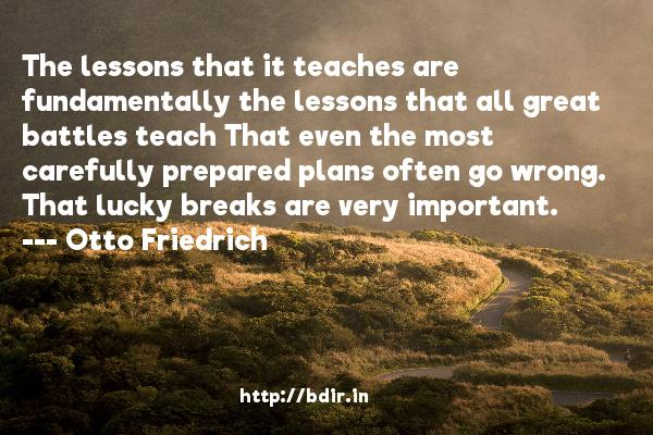 The lessons that it teaches are fundamentally the lessons that all great battles teach That even the most carefully prepared plans often go wrong. That lucky breaks are very important.  -   Otto Friedrich     Quotes