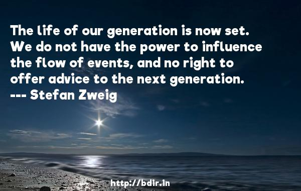The life of our generation is now set. We do not have the power to influence the flow of events, and no right to offer advice to the next generation.  -   Stefan Zweig     Quotes