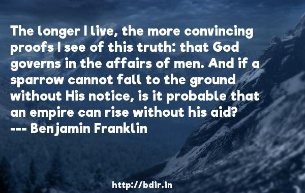 The longer I live, the more convincing proofs I see of this truth: that God governs in the affairs of men. And if a sparrow cannot fall to the ground without His notice, is it probable that an empire can rise without his aid?  -   Benjamin Franklin     Quotes