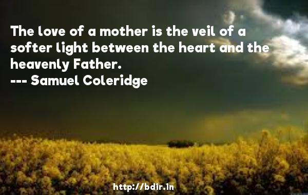 The love of a mother is the veil of a softer light between the heart and the heavenly Father.  -   Samuel Coleridge     Quotes