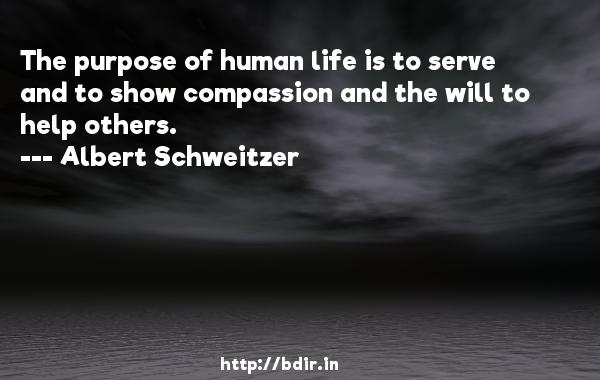 The purpose of human life is to serve and to show compassion and the will to help others.  -   Albert Schweitzer     Quotes