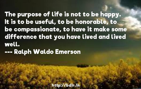 The purpose of life is not to be happy. It is to be useful, to be honorable, to be compassionate, to have it make some difference that you have lived and lived well.  -   Ralph Waldo Emerson     Quotes