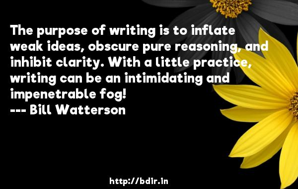 The purpose of writing is to inflate weak ideas, obscure pure reasoning, and inhibit clarity. With a little practice, writing can be an intimidating and impenetrable fog!  -   Bill Watterson     Quotes
