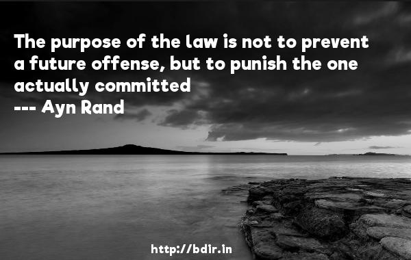 The purpose of the law is not to prevent a future offense, but to punish the one actually committed  -   Ayn Rand     Quotes