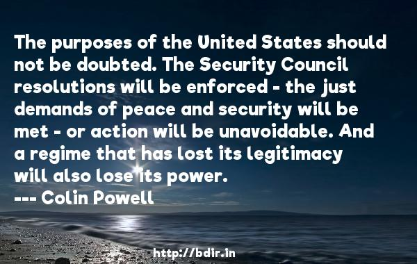 The purposes of the United States should not be doubted. The Security Council resolutions will be enforced - the just demands of peace and security will be met - or action will be unavoidable. And a regime that has lost its legitimacy will also lose its power.  -   Colin Powell     Quotes