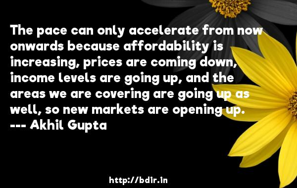 The pace can only accelerate from now onwards because affordability is increasing, prices are coming down, income levels are going up, and the areas we are covering are going up as well, so new markets are opening up.  -   Akhil Gupta     Quotes