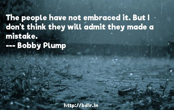 The people have not embraced it. But I don't think they will admit they made a mistake.  -   Bobby Plump     Quotes
