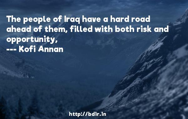 The people of Iraq have a hard road ahead of them, filled with both risk and opportunity,  -   Kofi Annan     Quotes