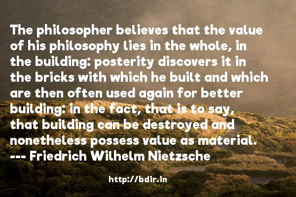 The philosopher believes that the value of his philosophy lies in the whole, in the building: posterity discovers it in the bricks with which he built and which are then often used again for better building: in the fact, that is to say, that building can be destroyed and nonetheless possess value as material.  -   Friedrich Wilhelm Nietzsche     Quotes