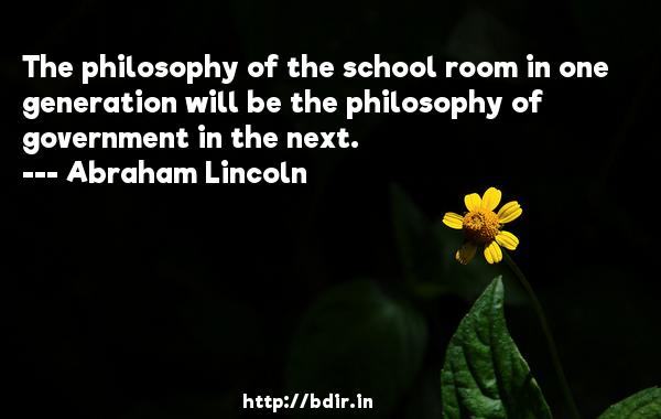 The philosophy of the school room in one generation will be the philosophy of government in the next.  -   Abraham Lincoln     Quotes