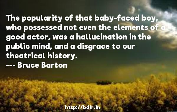 The popularity of that baby-faced boy, who possessed not even the elements of a good actor, was a hallucination in the public mind, and a disgrace to our theatrical history.  -   Bruce Barton     Quotes
