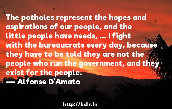 The potholes represent the hopes and aspirations of our people, and the little people have needs, ... I fight with the bureaucrats every day, because they have to be told they are not the people who run the government, and they exist for the people.  -   Alfonse D'Amato     Quotes