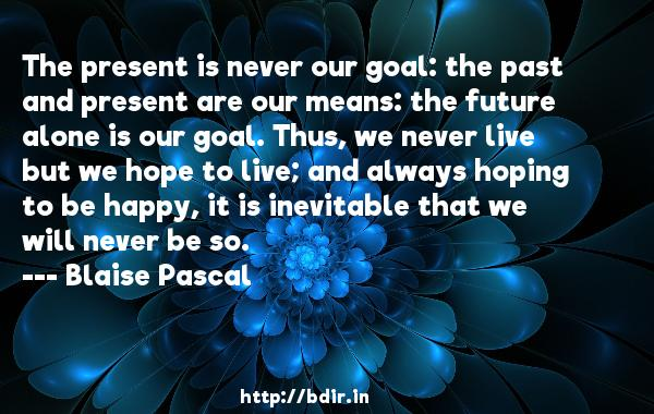 The present is never our goal: the past and present are our means: the future alone is our goal. Thus, we never live but we hope to live; and always hoping to be happy, it is inevitable that we will never be so.  -   Blaise Pascal     Quotes