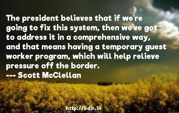 The president believes that if we're going to fix this system, then we've got to address it in a comprehensive way, and that means having a temporary guest worker program, which will help relieve pressure off the border.  -   Scott McClellan     Quotes