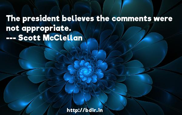 The president believes the comments were not appropriate.  -   Scott McClellan     Quotes