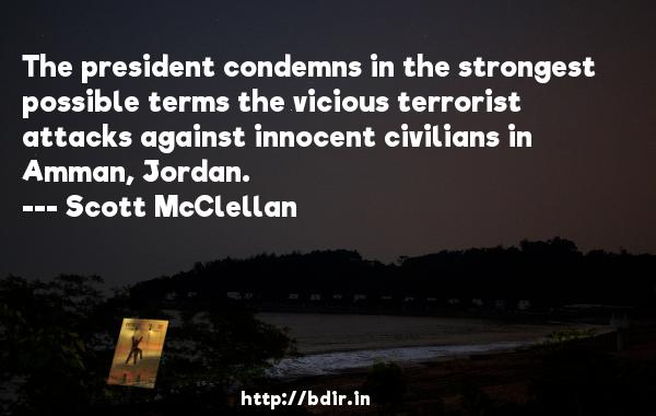The president condemns in the strongest possible terms the vicious terrorist attacks against innocent civilians in Amman, Jordan.  -   Scott McClellan     Quotes