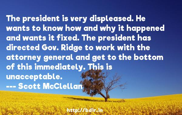The president is very displeased. He wants to know how and why it happened and wants it fixed. The president has directed Gov. Ridge to work with the attorney general and get to the bottom of this immediately. This is unacceptable.  -   Scott McClellan     Quotes