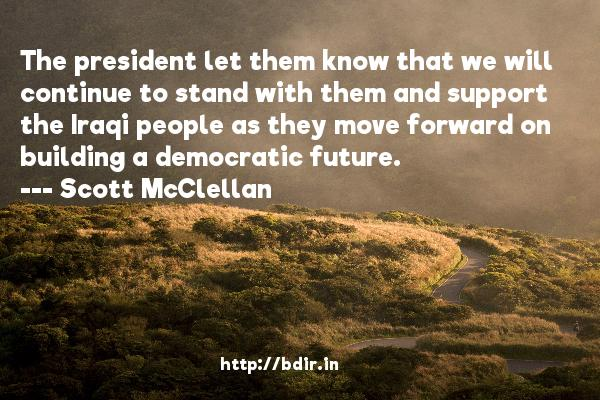 The president let them know that we will continue to stand with them and support the Iraqi people as they move forward on building a democratic future.  -   Scott McClellan     Quotes