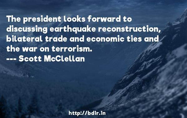 The president looks forward to discussing earthquake reconstruction, bilateral trade and economic ties and the war on terrorism.  -   Scott McClellan     Quotes