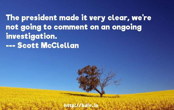 The president made it very clear, we're not going to comment on an ongoing investigation.  -   Scott McClellan     Quotes