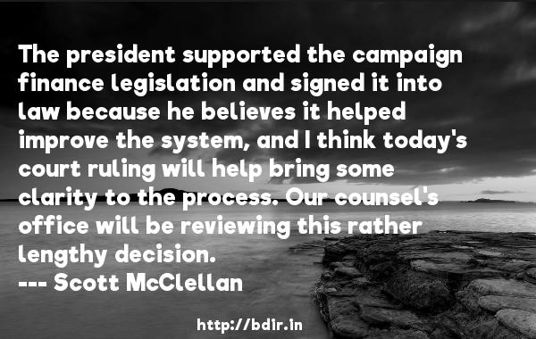 The president supported the campaign finance legislation and signed it into law because he believes it helped improve the system, and I think today's court ruling will help bring some clarity to the process. Our counsel's office will be reviewing this rather lengthy decision.  -   Scott McClellan     Quotes