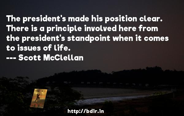 The president's made his position clear. There is a principle involved here from the president's standpoint when it comes to issues of life.  -   Scott McClellan     Quotes