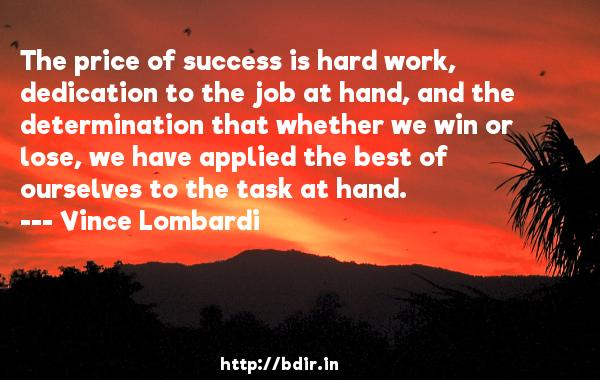 The price of success is hard work, dedication to the job at hand, and the determination that whether we win or lose, we have applied the best of ourselves to the task at hand.  -   Vince Lombardi     Quotes
