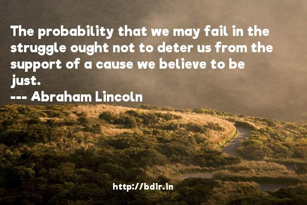 The probability that we may fail in the struggle ought not to deter us from the support of a cause we believe to be just.  -   Abraham Lincoln     Quotes