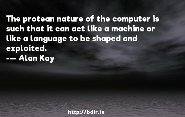 The protean nature of the computer is such that it can act like a machine or like a language to be shaped and exploited.  -   Alan Kay     Quotes