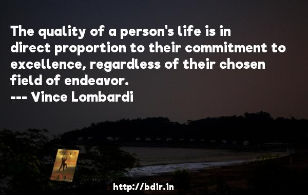 The quality of a person's life is in direct proportion to their commitment to excellence, regardless of their chosen field of endeavor.  -   Vince Lombardi     Quotes