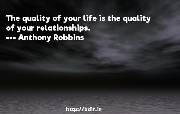 The quality of your life is the quality of your relationships.  -   Anthony Robbins     Quotes