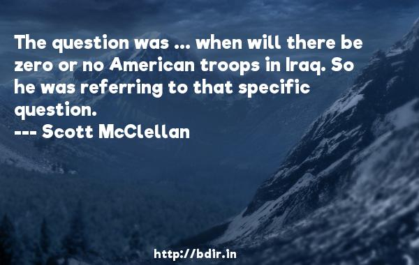 The question was ... when will there be zero or no American troops in Iraq. So he was referring to that specific question.  -   Scott McClellan     Quotes