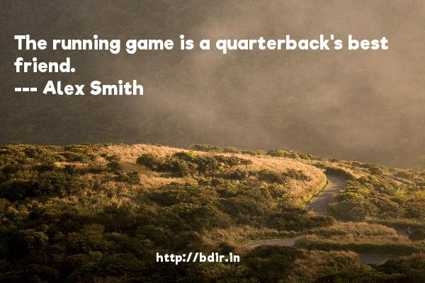 The running game is a quarterback's best friend.  -   Alex Smith     Quotes