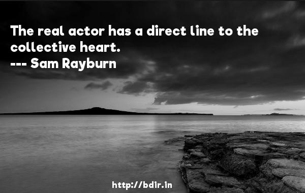 The real actor has a direct line to the collective heart.  -   Sam Rayburn     Quotes