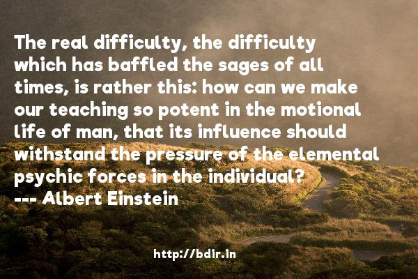 The real difficulty, the difficulty which has baffled the sages of all times, is rather this: how can we make our teaching so potent in the motional life of man, that its influence should withstand the pressure of the elemental psychic forces in the individual?  -   Albert Einstein     Quotes