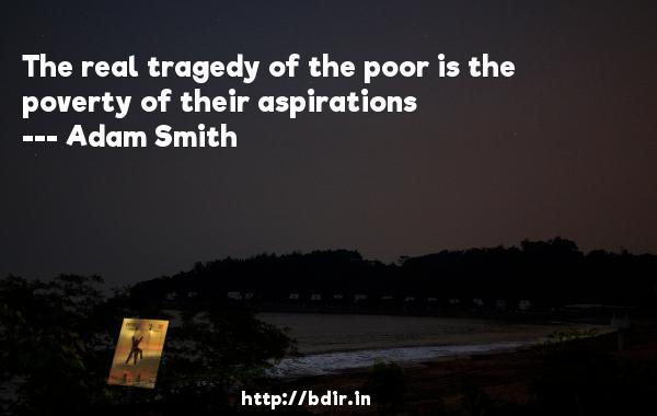 The real tragedy of the poor is the poverty of their aspirations  -   Adam Smith     Quotes