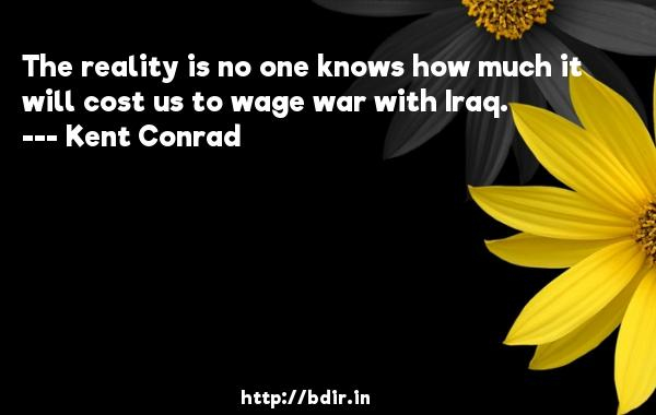 The reality is no one knows how much it will cost us to wage war with Iraq.  -   Kent Conrad     Quotes