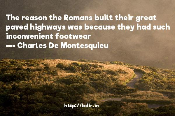 The reason the Romans built their great paved highways was because they had such inconvenient footwear  -   Charles De Montesquieu     Quotes
