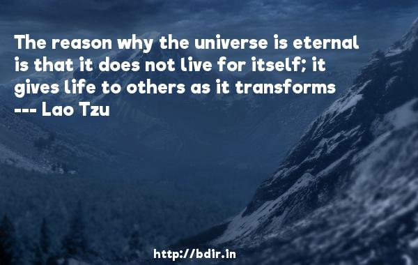 The reason why the universe is eternal is that it does not live for itself; it gives life to others as it transforms  -   Lao Tzu     Quotes