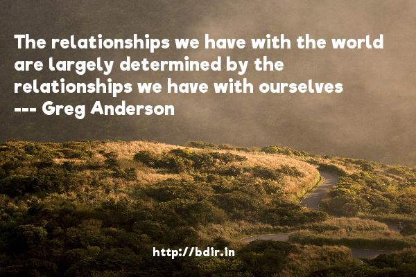The relationships we have with the world are largely determined by the relationships we have with ourselves  -   Greg Anderson     Quotes