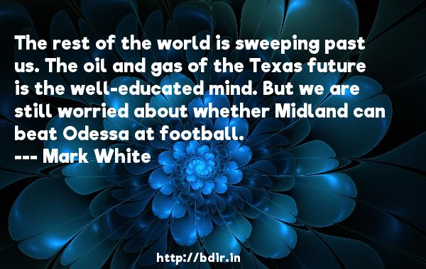 The rest of the world is sweeping past us. The oil and gas of the Texas future is the well-educated mind. But we are still worried about whether Midland can beat Odessa at football.  -   Mark White     Quotes