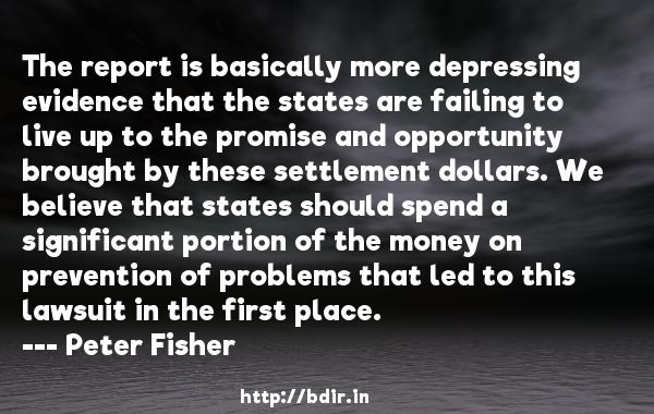 The report is basically more depressing evidence that the states are failing to live up to the promise and opportunity brought by these settlement dollars. We believe that states should spend a significant portion of the money on prevention of problems that led to this lawsuit in the first place.  -   Peter Fisher     Quotes
