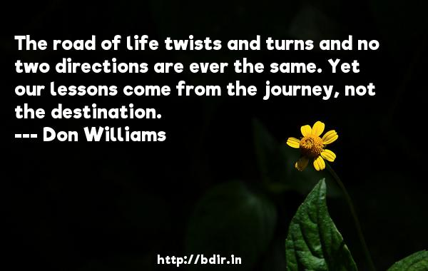 The road of life twists and turns and no two directions are ever the same. Yet our lessons come from the journey, not the destination.  -   Don Williams     Quotes