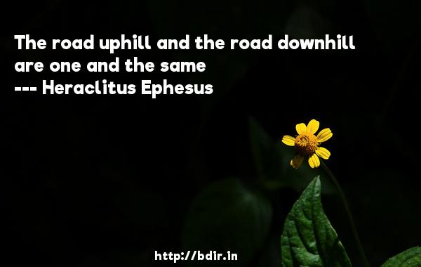 The road uphill and the road downhill are one and the same  -   Heraclitus Ephesus     Quotes
